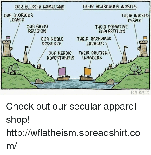despotism: THEIR BARBAROUS WASTES  OUR BLESSED HOMELAND  OUR GLOAIOUS  THEIR WICKED  LEADER  DESPOT  OUR GREAT  THEIR PRIMITIVE  RELIGION  SUPERSTITION  OUR NOBLE THEIR BACKWARD  SAVAGES  POPULACE  OUR HEROIC THEIR BRUTISH  ADVENTURERS  INVADERS  TOM GAULD Check out our secular apparel shop! http://wflatheism.spreadshirt.com/