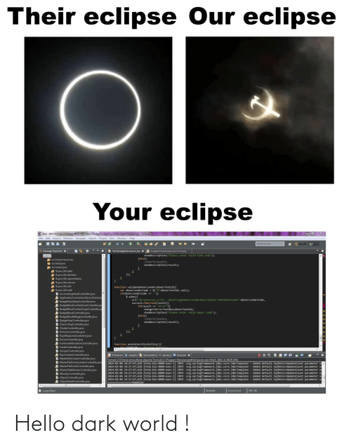 "problems: Their eclipse Our eclipse  Your eclipse  O Java - bfs/src/main/webapp/WEB-INF/views/budgetbookentry/editbudgetstructure.jsp - Eclipse  File Edit Source Refactor Navigate Search Project Run Window Help  Quick Access  * : Java EE  Java  B *editbudgetstructure.jsp X A BudgeEntrySetupController.java  Package Explorer x  showDescription(""Please enter valid fund code"");  Jelse{  llalert(result);  showDescription(result);  A src/main/resources  E src/test/java  src/main/java  Ikpwc.bfs.data  A Ik.pwc.bfs.domain  H Ik.pwc.bfs.report.beans  Ik.pwc.bfs.service  Ik.pwc.bfs.util  A Ik.pwc.bfs.web  D AccountingHeadController.java  A ApplicationConversionServiceFactory  A BudgeEntrySetupController.java  A BudgetBookContentLineController.jav  D BudgetBookContentTypeController.ja  A BudgetBookController.java  A BudgetBookMergeController.java  D BudgetYearController.java  D ClassCofogController.java  D ClusterController.java  D DivisionController.java  D DojoResponseContainer.java  D DonorController.java  D FootnoteAllocationController.java  D FundsController.java  D GroupsController.java  D KeyContentController.java  D MasterFileClusterController.java  D MasterFileDonorlenderController.java  D MasterFileFundsController.java  D MasterFileMinistryController.java  D MinistryController.java  D ObjectController.java  A ObjectDetailController.java  });  function validateDonorLender(donorTextId){  var donorLenderCode - $(""#""+donorTextId).val();  if(donorLenderCode !- ){  $.ajax({  url:""${resources_ur1}/../donors/getDonorLenderDescription.htm?donorCode=""+donorLenderCode,  success:function(result){  if(result == ""error""){  changeToErrorTextBox(donorTextId);  showDescription(""Please enter valid donor code"");  }else{  //alert(result);  showDescription(result);  }); *  function  Problems a Javadoc Declaration Servers e Console x  Tomcat v7.0 Server at localhost [Apache Tomcat] C:\Program Files\Java\jre6\bin\javaw.exe (Feb 6, 2014, 11:38:29 AM)  2014-02-06 14:17:47,618 [http-bio-8888-exec-1] INFO Org.springframework.jdbc.core.JdbcTemplate  2014-02-06 14:17:47,618 [http-bio-8080-exec-1] INFO Org.springframework.jdbc.core. JdbcTemplate - Added default SqlReturnUpdateCount parameter na  2014-02-06 14:17:47,618 [http-bio-8888-exec-1] INFO org.springframework.jdbc.core. JdbcTemplate  2014-02-06 14:17:47,618 [http-bio-8080-exec-1] INFO  2014-02-06 14:17:47,618 [http-bio-8880-exec-1  2014-02-06 14:17:47,618 [http-bio-8880-exec-1] INFO org.springframework.jdbc.core. JdbcTemplate - Added default SqlReturnupdateCount parameter na  ------- --76466528  Added default SqlReturnupdateCount parameter n  Added default SqlReturnupdateCount parameter n  org.springframework.jdbc.core.JdbcTemplate - Added default SqlReturnUpdateCount parameter na  org.springframework.jdbc.core.JdbcTemplate - Added default SqlReturnUpdateCount parameter n  INFO  