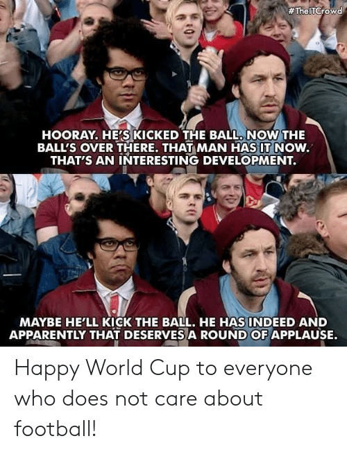 hooray:  #TheITCrowd  HOORAY, HE'S KICKED THE BALL. NOW THE  BALL'S OVER THERE. THAT MAN HAS IT NOW.  THAT'S AN INTERESTING DEVELOPMENT.  MAYBE HE'LL KICK THE BALL. HE HAS! N DEED AND  APPARENTLY THAT DESERVES A ROUND OF APPLAUSE. Happy World Cup to everyone who does not care about football!