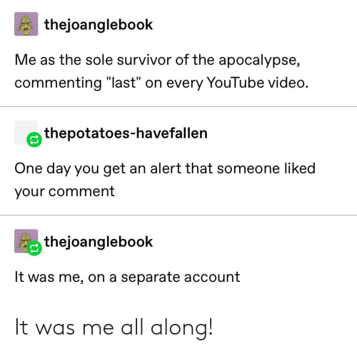 "apocalypse: thejoanglebook  Me as the sole survivor of the apocalypse,  commenting ""last"" on every YouTube video.  thepotatoes-havefallen  One day you get an alert that someone liked  your comment  thejoanglebook  It was me, on a separate account It was me all along!"