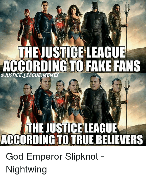 Fake, God, and Memes: THEJUSTICE LEAGUE  ACCORDING TO FAKE FANS  JUSTICE. LEAGUE. MEMES  THE JUSTICE LEAGUE  ACCORDING TO TRUE BELIEVERS God Emperor Slipknot -Nightwing