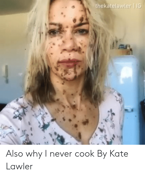 Dank, Never, and 🤖: thekatelawler G Also why I never cook  By Kate Lawler