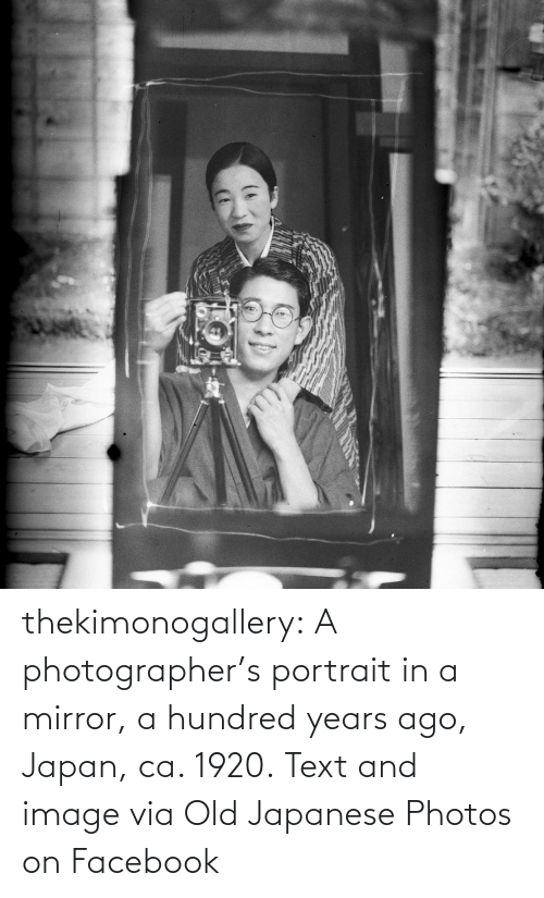 Hundred: thekimonogallery:   A photographer's portrait in a mirror, a hundred years ago, Japan, ca. 1920. Text and image via Old Japanese Photos on Facebook