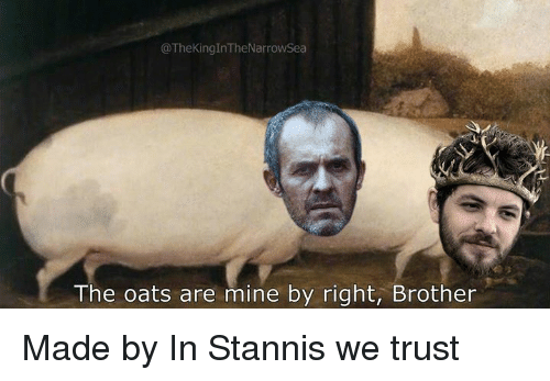 oats: @TheKingInTheNarrowSea  The oats are mine by right, Brother Made by In Stannis we trust