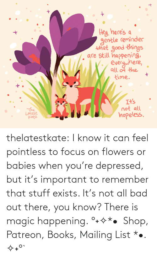 list: thelatestkate:  I know it can feel pointless to focus on flowers or babies when you're depressed, but it's important to remember that stuff exists. It's not all bad out there, you know? There is magic happening. °˖✧*•  Shop, Patreon, Books, Mailing List *•. ✧˖°`