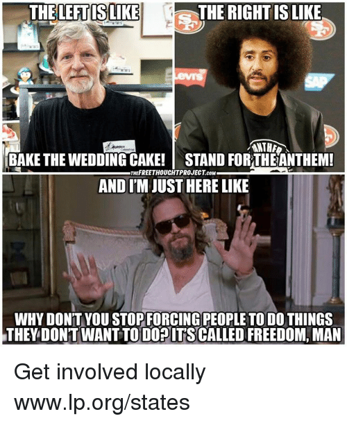 Get Involved: THELEFT ISLIKE  THE RIGHTIS LIKE  ANTH  BAKE THE WEDDING CAKE! STAND FOR THEANTHEM!  AND I'M JUST HERE LIKE  THEFREETHOUCHTPROJECT cOM  WHY DON'T YOU STOPFORCING PEOPLE TO DO THINGS  THEY DONT WANT TODOPITSCALLED FREEDOM, MAN Get involved locally www.lp.org/states