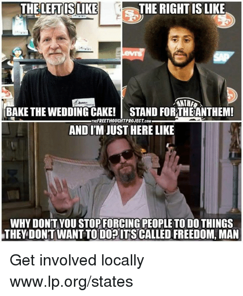 Get Involved: THELEFTISLIKE  THE RIGHT IS LIKE  ANTHA  BAKE THE WEDDING CAKE! STAND FORTHEANTHEM!  AND I'M JUST HERE LIKE  THEFREETHOUCHTPROJECT.COM  WHY DON'T YOU STOPFORCING PEOPLE TO DO THINGS  THEY DONT WANT TO DOPITS CALLED FREEDOM, MAN Get involved locally www.lp.org/states