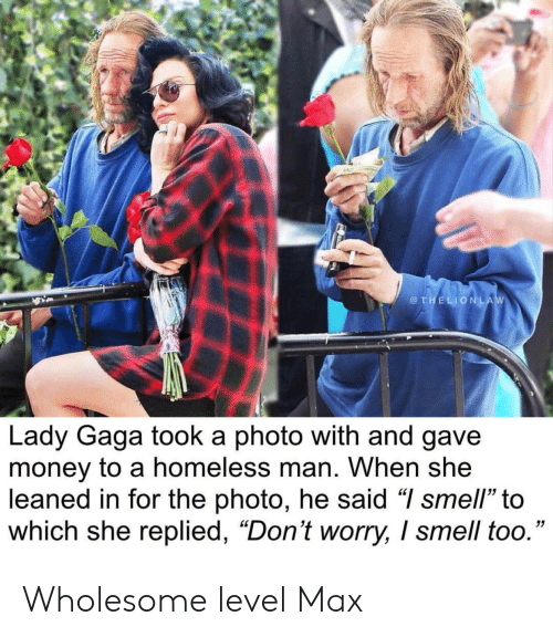 """Homeless, Lady Gaga, and Money: @THELIONLAW  Lady Gaga took a photo with and gave  money to a homeless man. When she  leaned in for the photo, he said """"I smell"""" to  which she replied, """"Don't worry, I smell too."""" Wholesome level Max"""