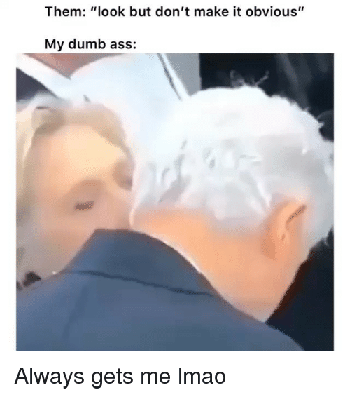 """Ass, Dumb, and Funny: Them: """"look but don't make it obvious""""  My dumb ass: Always gets me lmao"""