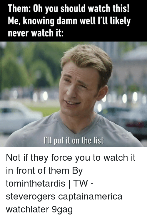 9gag, Memes, and Watch: Them: Oh you should watch this!  Me, knowing damn well l'll likely  never watch it:  Ill put it on the list Not if they force you to watch it in front of them⠀ By tominthetardis | TW⠀ -⠀ steverogers captainamerica watchlater 9gag