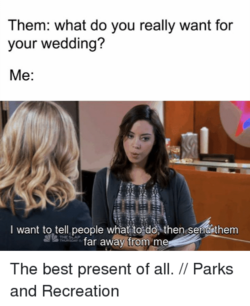 Parks and Recreation: Them: what do you really want for  your wedding?  Me  I want to tell people what to do, then send them  THE SLAP  far away from me The best present of all. // Parks and Recreation