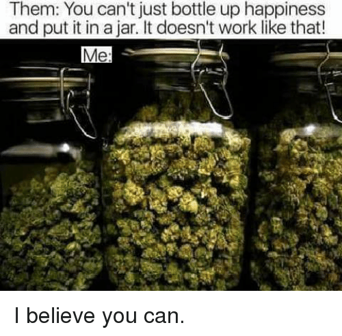 Jarreds: Them: You can't just bottle up happiness  and put it in a jar. It doesn't work like that  Me: I believe you can.