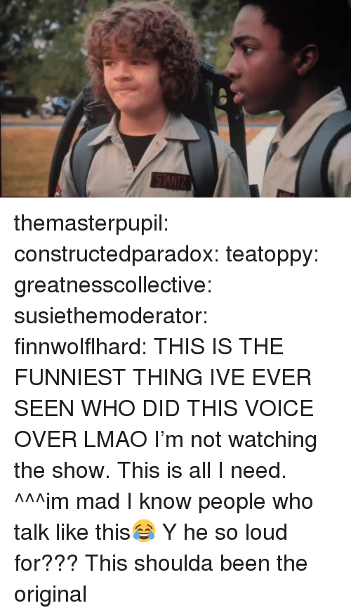 Lmao, Tumblr, and Blog: themasterpupil:  constructedparadox:   teatoppy:   greatnesscollective:  susiethemoderator:  finnwolflhard:  THIS IS THE FUNNIEST THING IVE EVER SEEN  WHO DID THIS VOICE OVER LMAO  I'm not watching the show. This is all I need.   ^^^im mad I️ know people who talk like this😂   Y he so loud for???   This shoulda been the original