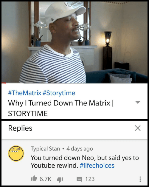 Matrix:  #TheMatrix #Storytime  Why l Turned Down The Matrix|  STORYTIME  Replies  Typical Stan 4 days ago  You turned down Neo, but said yes to  Youtube rewind.