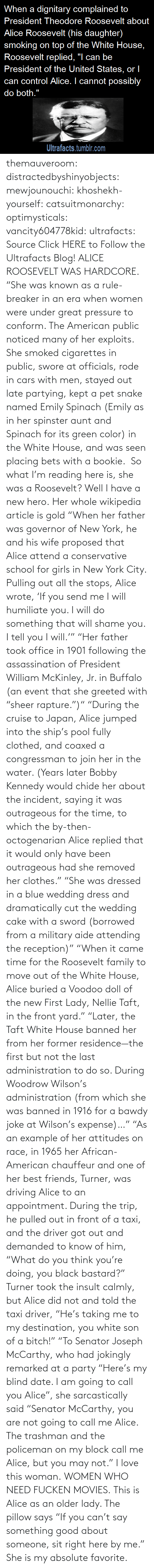 "alice: themauveroom: distractedbyshinyobjects:  mewjounouchi:  khoshekh-yourself:  catsuitmonarchy:  optimysticals:  vancity604778kid:  ultrafacts:     Source Click HERE to Follow the Ultrafacts Blog!     ALICE ROOSEVELT WAS HARDCORE. ""She was known as a rule-breaker in an era when women were under great pressure to conform. The American public noticed many of her exploits. She smoked cigarettes in public, swore at officials, rode in cars with men, stayed out late partying, kept a pet snake named Emily Spinach (Emily as in her spinster aunt and Spinach for its green color) in the White House, and was seen placing bets with a bookie.    So what I'm reading here is, she was a Roosevelt?  Well I have a new hero.  Her whole wikipedia article is gold ""When her father was governor of New York, he and his wife proposed that Alice attend a conservative school for girls in New York City. Pulling out all the stops, Alice wrote, 'If you send me I will humiliate you. I will do something that will shame you. I tell you I will.'"" ""Her father took office in 1901 following the assassination of President William McKinley, Jr. in Buffalo (an event that she greeted with ""sheer rapture."")"" ""During the cruise to Japan, Alice jumped into the ship's pool fully clothed, and coaxed a congressman to join her in the water. (Years later Bobby Kennedy would chide her about the incident, saying it was outrageous for the time, to which the by-then-octogenarian Alice replied that it would only have been outrageous had she removed her clothes."" ""She was dressed in a blue wedding dress and dramatically cut the wedding cake with a sword (borrowed from a military aide attending the reception)"" ""When it came time for the Roosevelt family to move out of the White House, Alice buried a Voodoo doll of the new First Lady, Nellie Taft, in the front yard."" ""Later, the Taft White House banned her from her former residence—the first but not the last administration to do so. During Woodrow Wilson's administration (from which she was banned in 1916 for a bawdy joke at Wilson's expense)…"" ""As an example of her attitudes on race, in 1965 her African-American chauffeur and one of her best friends, Turner, was driving Alice to an appointment. During the trip, he pulled out in front of a taxi, and the driver got out and demanded to know of him, ""What do you think you're doing, you black bastard?"" Turner took the insult calmly, but Alice did not and told the taxi driver, ""He's taking me to my destination, you white son of a bitch!"" ""To Senator Joseph McCarthy, who had jokingly remarked at a party ""Here's my blind date. I am going to call you Alice"", she sarcastically said ""Senator McCarthy, you are not going to call me Alice. The trashman and the policeman on my block call me Alice, but you may not.""  I love this woman.  WOMEN WHO NEED FUCKEN MOVIES.   This is Alice as an older lady. The pillow says ""If you can't say something good about someone, sit right here by me.""  She is my absolute favorite."