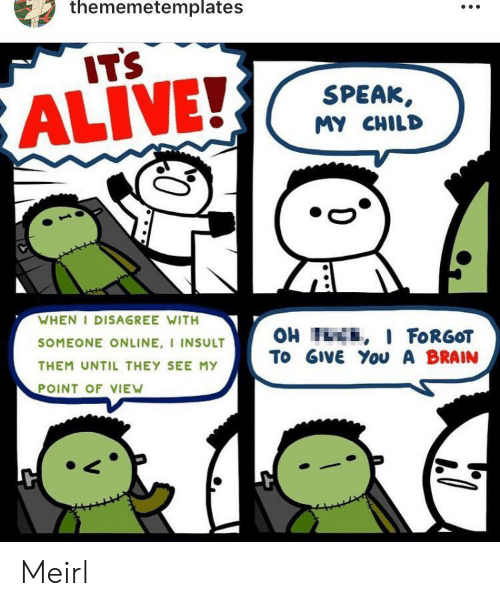 Alive, Brain, and MeIRL: thememetemplates  IT'S  SPEAK,  ALIVE!  MY CHILD  WHEN I DISAGREE WITH  SOMEONE ONLINE, I INSULT  OH I I FORGOT  To GIVE You A BRAIN  THEM UNTIL THEY SEE MY  POINT OF VIEW Meirl