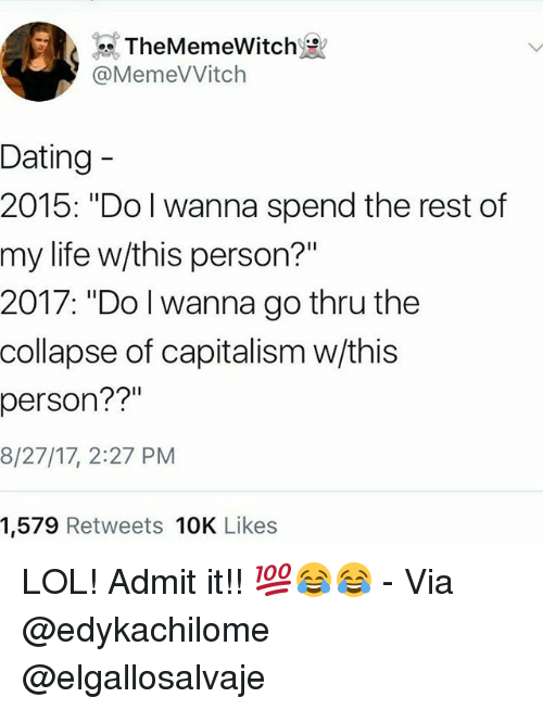 "personable: TheMemeWitch  @MemeVVitch  Dating  2015: ""Do I wanna spend the rest of  my life w/this person?""  2017: ""Do l wanna go thru the  collapse of capitalism w/this  person??""  8/27/17, 2:27 PM  1,579 Retweets 10K Likes LOL! Admit it!! 💯😂😂 - Via @edykachilome @elgallosalvaje"