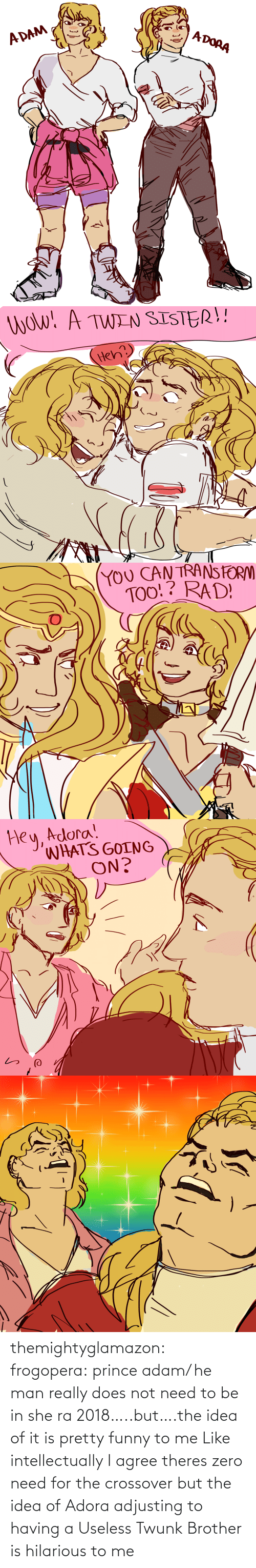 adam: themightyglamazon: frogopera: prince adam/ he man really does not need to be in she ra 2018…..but….the idea of it is pretty funny to me   Like intellectually I agree theres zero need for the crossover but the idea of Adora adjusting to having a Useless Twunk Brother is hilarious to me