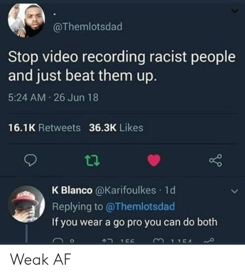 Af, Go Pro, and Video: @Themlotsdad  Stop video recording racist people  and just beat them up.  5:24 AM 26 Jun 18  16.1K Retweets 36.3K Likes  K Blanco @Karifoulkes 1d  Replying to @Themlotsdad  If you wear a go pro you can do both  3115A  A2 156 Weak AF
