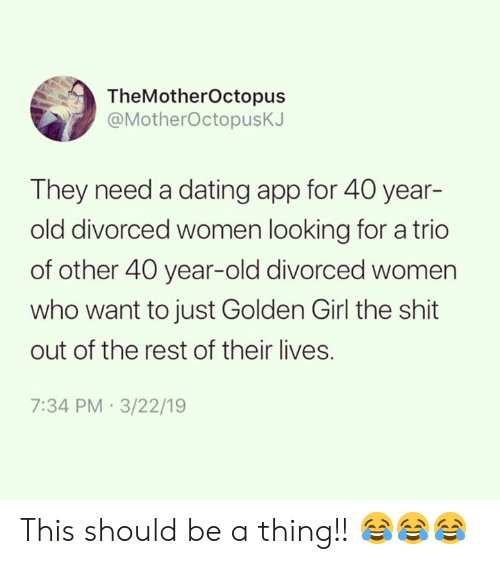 40 year: TheMotherOctopus  @MotherOctopusK.  They need a dating app for 40 year-  old divorced women looking for a trio  of other 40 year-old divorced women  who want to just Golden Girl the shit  out of the rest of their lives.  7:34 PM 3/22/19 This should be a thing!! 😂😂😂