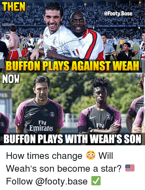 buffon: THEN: 1  @Footy.Base  BUFFON PLAYS AGAINST WEAH  NOW  Fly  Emirates  Fly  eBUFFON PLAYS WITH WEAH'S SON How times change 😳 Will Weah's son become a star? 🇺🇸 Follow @footy.base ✅