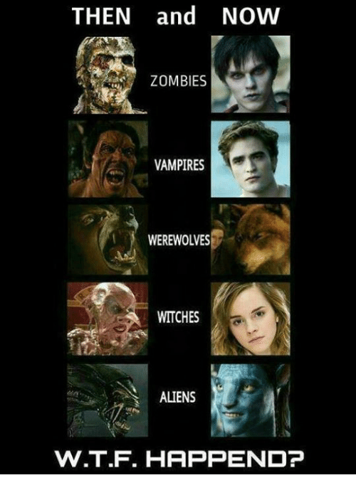 Memes, Zombies, and Aliens: THEN and NOW  ZOMBIES  VAMPIRES  WEREWOLVES  WITCHES  ALIENS  W.T.F. HAPPEND?