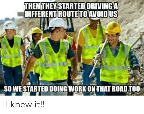 Work, Road, and Different: THEN  DIFFERENT ROUTE  THEYSTARTEDDRIVİNGA  TO AVOID US  SO WE STARTED DOING WORK ON THAT ROAD TOO I knew it!!