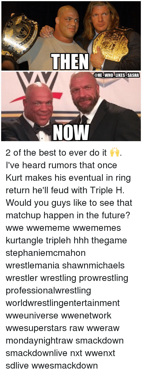 Future, Memes, and Wrestling: THEN  @HE WHO LIKES SASHA  NOW 2 of the best to ever do it 🙌. I've heard rumors that once Kurt makes his eventual in ring return he'll feud with Triple H. Would you guys like to see that matchup happen in the future? wwe wwememe wwememes kurtangle tripleh hhh thegame stephaniemcmahon wrestlemania shawnmichaels wrestler wrestling prowrestling professionalwrestling worldwrestlingentertainment wweuniverse wwenetwork wwesuperstars raw wweraw mondaynightraw smackdown smackdownlive nxt wwenxt sdlive wwesmackdown