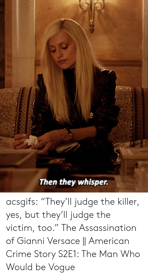 "whisper: Then they whisper. acsgifs: ""They'll judge the killer, yes, but they'll judge the victim, too."" The Assassination of Gianni Versace 