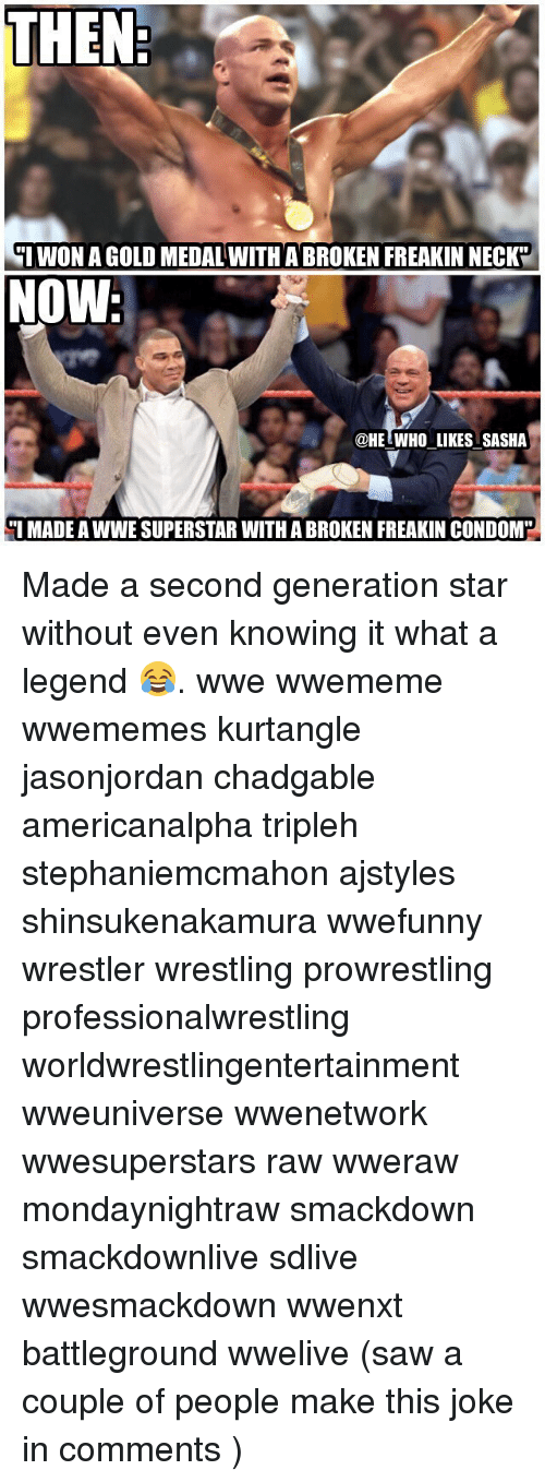 "Condome: THEN  WON A GOLD MEDAL WITH A BROKEN FREAKIN NECK""  NOW  @HELWHO LIKES SASHA  I MADE A WWE SUPERSTAR WITH A BROKEN FREAKIN CONDOM Made a second generation star without even knowing it what a legend 😂. wwe wwememe wwememes kurtangle jasonjordan chadgable americanalpha tripleh stephaniemcmahon ajstyles shinsukenakamura wwefunny wrestler wrestling prowrestling professionalwrestling worldwrestlingentertainment wweuniverse wwenetwork wwesuperstars raw wweraw mondaynightraw smackdown smackdownlive sdlive wwesmackdown wwenxt battleground wwelive (saw a couple of people make this joke in comments )"