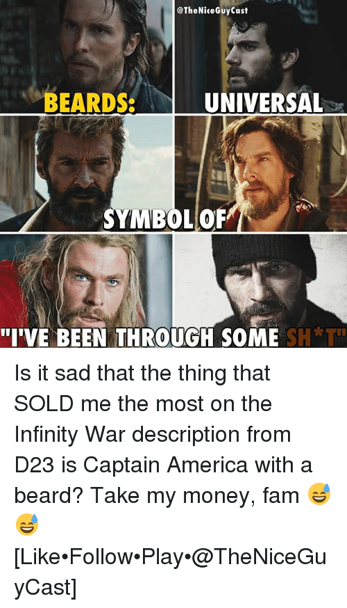 "America, Beard, and Fam: @TheNiceGuyCast  BEARDSUNIVERSAL  SYMBOL OR  ""I'VE BEEN THROUGH SOME S  H*T"" Is it sad that the thing that SOLD me the most on the Infinity War description from D23 is Captain America with a beard? Take my money, fam 😅😅 [Like•Follow•Play•@TheNiceGuyCast]"