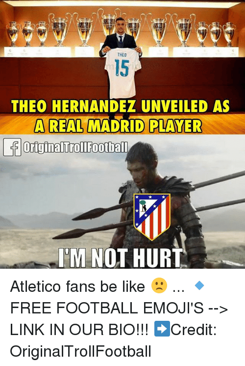 Hurtfully: THEO  15  THEO HERNANDEZ UNVEILED AS  A REAL MADRID PLAYER  T'M NOT HURT Atletico fans be like 🙁 ... 🔹FREE FOOTBALL EMOJI'S --> LINK IN OUR BIO!!! ➡️Credit: OriginalTrollFootball