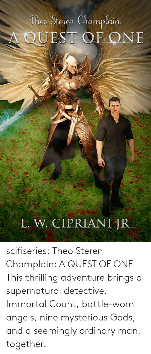 Angels: Theo Steren Champlain:  A QUEST OF ONE  L. W. CIPRIANI JR scifiseries: Theo Steren Champlain: A QUEST OF ONE    This thrilling adventure brings a supernatural detective, Immortal Count, battle-worn angels, nine mysterious Gods, and a seemingly ordinary man, together.