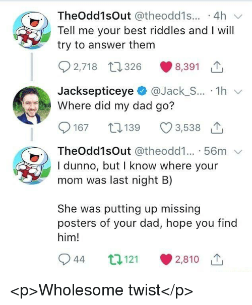 Dad, Best, and Wholesome: TheOdd1sOut @theodd1s... .4h  Tell me your best riddles and I will  try to answer them  2,718 t26 8,391  JacksepticeyeJack_S... 1h  Where did my dad go?  167 19  3,538 1  TheOdd1sOut @theodd1... 56m  I dunno, but I know where your  mom was last night B)  She was putting up missing  posters of your dad, hope you find  him!  944 t121  2,810 1 <p>Wholesome twist</p>