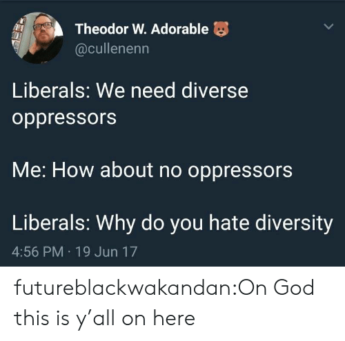 God, Tumblr, and Blog: Theodor W. Adorable  @cullenenn  Liberals: We need diverse  oppressors  Me: How about no oppressors  Liberals: Why do you hate diversity  4:56 PM 19 Jun 17 futureblackwakandan:On God this is y'all on here