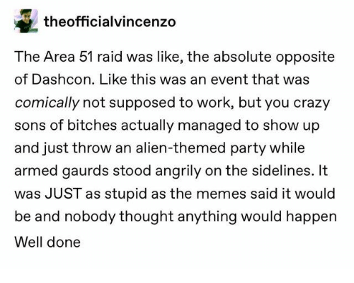 Stood: theofficialvincenzo  The Area 51 raid was like, the absolute opposite  of Dashcon. Like this was an event that was  comically not supposed to work, but you crazy  sons of bitches actually managed to show up  and just throw an alien-themed party while  armed gaurds stood angrily on the sidelines. It  was JUST as stupid as the memes said it would  be and nobody thought anything would happen  Well done