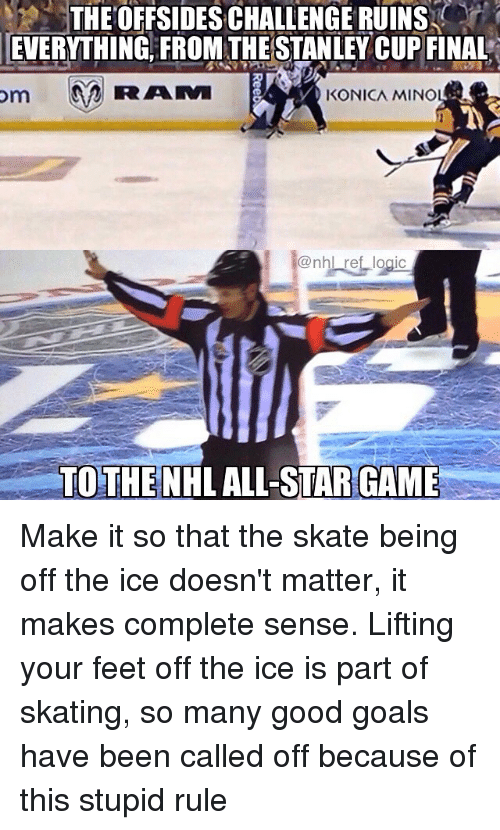 stanley cup: THEOFFSIDES CHALLENGE RUINS  EVERYTHING, FROM THE STANLEY CUP FINAL  KONICA MINO  @nhl ref logic  TOTHENHL ALL-STAR GAME Make it so that the skate being off the ice doesn't matter, it makes complete sense. Lifting your feet off the ice is part of skating, so many good goals have been called off because of this stupid rule