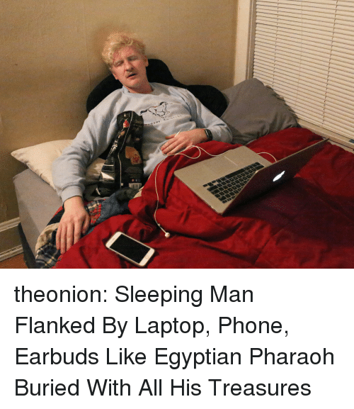 pharaoh: theonion: Sleeping Man Flanked By Laptop, Phone, Earbuds Like Egyptian Pharaoh Buried With All His Treasures