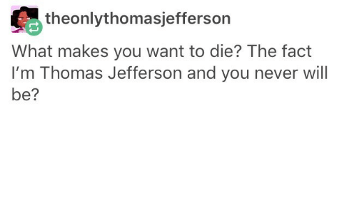 Thomas Jefferson: theonlythomasjefferson  What makes you want to die? The fact  I'm Thomas Jefferson and you never will  be?