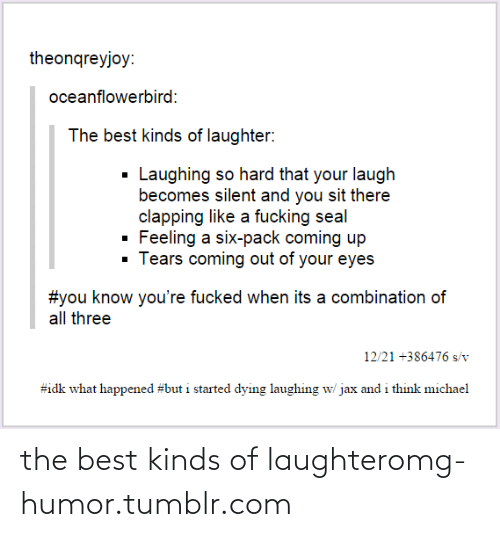 You Sit: theonqreyjoy:  oceanflowerbird:  The best kinds of laughter:  Laughing so hard that your laugh  becomes silent and you sit there  clapping like a fucking seal  Feeling a six-pack coming up  · Tears coming out of your eyes  #you know you're fucked when its a combination of  all three  12/21 +386476 s/v  #idk what happened #but i started dying laughing w/ jax and i think michael the best kinds of laughteromg-humor.tumblr.com