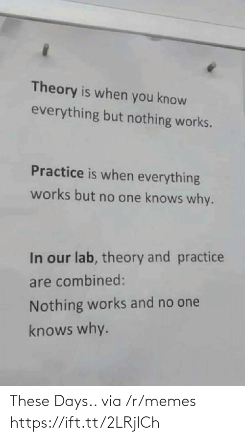 But No: Theory is when you know  everything but nothing works.  Practice is when everything  works but no one knows why.  In our lab, theory and practice  are combined:  Nothing works and no one  knows why. These Days.. via /r/memes https://ift.tt/2LRjlCh