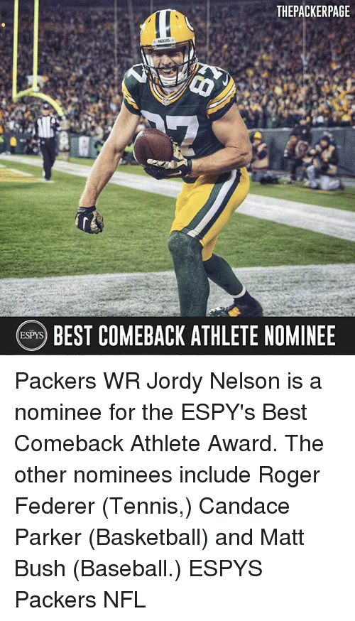 Rogered: THEPACKERPAGE  eBEST COMEBACK ATHLETE NOMINEE Packers WR Jordy Nelson is a nominee for the ESPY's Best Comeback Athlete Award. The other nominees include Roger Federer (Tennis,) Candace Parker (Basketball) and Matt Bush (Baseball.) ESPYS Packers NFL