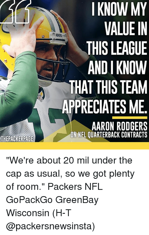 """andie: THEPACKERPAGE  I KNOW MY  VALUE IN  THIS LEAGUE  ANDI KNOW  THAT THIS TEAM  APPRECIATES ME  AARON RODGERS  ONNEL OUARTERBACK CONTRACTS """"We're about 20 mil under the cap as usual, so we got plenty of room."""" Packers NFL GoPackGo GreenBay Wisconsin (H-T @packersnewsinsta)"""