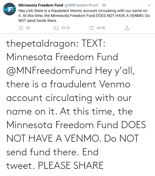 Fund: thepetaldragon: TEXT: Minnesota Freedom Fund @MNFreedomFund Hey y'all, there is a fraudulent Venmo account circulating with our name on it. At this time, the Minnesota Freedom Fund DOES NOT HAVE A VENMO. Do NOT send fund there. End tweet. PLEASE SHARE