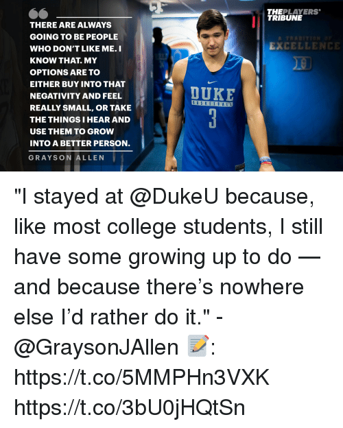 "College, Growing Up, and Memes: THEPLAYERS  TRIBUNE  THERE ARE ALWAYS  GOING TO BE PEOPLE  WHO DON'T LIKE ME. I  KNOW THAT. MY  OPTIONS ARE TO  EITHER BUY INTO THAT  NEGATIVITY AND FEEL  REALLY SMALL, OR TAKE  THE THINGS I HEAR AND  USE THEM TO GROW  INTO A BETTER PERSON.  GRAYSON ALLEN  EXCELLENCE  DUKE  BASKET B A LL ""I stayed at @DukeU because, like most college students, I still have some growing up to do — and because there's nowhere else I'd rather do it."" - @GraysonJAllen   📝: https://t.co/5MMPHn3VXK https://t.co/3bU0jHQtSn"