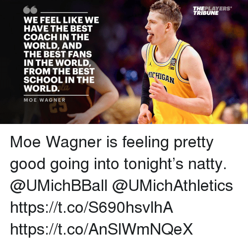 Memes, School, and Best: THEPLAYERS  TRIBUNE  WE FEEL LIKE WE  HAVE THE BEST  COACH IN THE  WORLD, AND  THE BEST FANS  IN THE WORLD  FROM THE BEST  SCHOOL IN THE  WORLD  MOE WAGNER  ΕΙΝΑΙ  FOUR  ICHIGAN  2S Moe Wagner is feeling pretty good going into tonight's natty.  @UMichBBall @UMichAthletics   https://t.co/S690hsvlhA https://t.co/AnSlWmNQeX