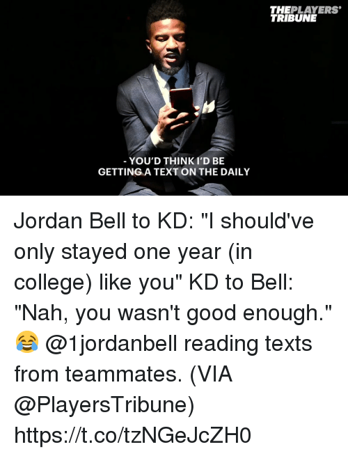 "College, Memes, and Good: THEPLAYERS  TRIBUNE  YOU'D THINKI'D BE  GETTING A TEXT ON THE DAILY Jordan Bell to KD: ""I should've only stayed one year (in college) like you"" KD to Bell: ""Nah, you wasn't good enough.""  😂 @1jordanbell reading texts from teammates.   (VIA @PlayersTribune) https://t.co/tzNGeJcZH0"