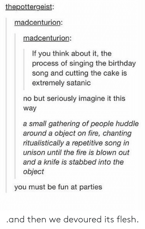 imagine it: thepottergeist:  madcenturion  madcenturion:  If you think about it, the  process of singing the birthday  song and cutting the cake is  extremely satanic  no but seriously imagine it this  way  a small gathering of people huddle  around a object on fire, chanting  ritualistically a repetitive song in  unison until the fire is blown out  and a knife is stabbed into the  object  you must be fun at parties .and then we devoured its flesh.