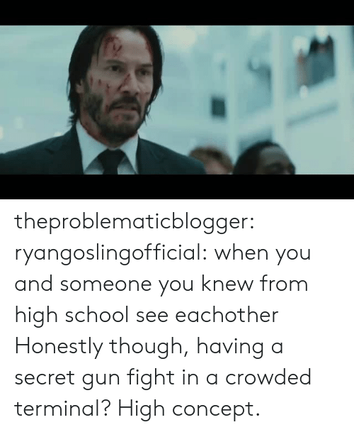 concept: theproblematicblogger:  ryangoslingofficial: when you and someone you knew from high school see eachother Honestly though, having a secret gun fight in a crowded terminal? High concept.