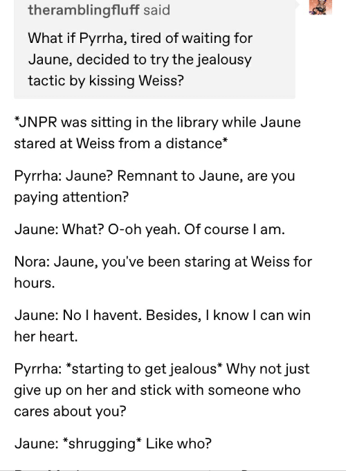 Jealous, Yeah, and Heart: theramblingfluff said  What if Pyrrha, tired of waiting for  Jaune, decided to try the jealousy  tactic by kissing Weiss?  JNPR was sitting in the library while Jaune  stared at Weiss from a distance*  Pyrrha: Jaune? Remnant to Jaune, are you  paying attention?  Jaune: What? O-oh yeah. Of course I am  Nora: Jaune, you've been staring at Weiss for  hours.  Jaune: No I havent. Besides, I know I can win  her heart.  Pyrrha: *starting to get jealous* Why not just  give up on her and stick with someone who  cares about you?  Jaune: *shrugging* Like who?